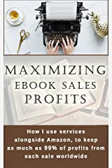 Maximizing ebook sales profits: How I use services alongside Amazon, to keep as much as 99% of profits from each sale worldwide Kindle Edition
