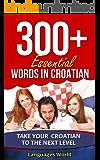 Learn Croatian: 300+ Essential Words In Croatian: Forget pointless phrases, Improve your vocabulary, Learn Words Spoken In Everyday Croatia (Speak Croatian, Croatia, Fluent, Croatian Language )