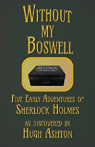 Without My Boswell: Five Early Adventures of Sherlock Holmes (Dispatch-box Book 6)