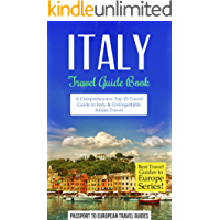 Italy Travel Guide: Italy Travel Guide Book: A Comprehensive Top Ten Travel Guide to Italy & Unforgettable Italian Travel (Best Travel Guides to Europe Series Book 12)