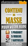 Contenu De Masse Pour Votre Blog: 1 Heure/Jour Pour Créer 7 Articles, 5 Vidéos Et 1 Produit Chaque Semaine Et Créer Un Blog D'Autorité Ultra Rentable.