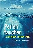 Perlen tauchen mit The Work of Byron Katie: 52 Anker im Gedankenstrom (German Edition)