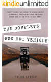 The Complete Bug Out Vehicle: Everything you Need to Know to Prep, Pack and Go
