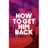 How To Get Him Back: Why Men Lose Interest And How You Can Show Him You Are The One: A Short Guide About Love That Helps You Understand How Man Think (English Edition)