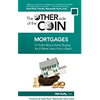 Mortgages: 12 Truths About Home Buying You'll Never Learn From a Bank (The Other Side of the Coin Book 2)
