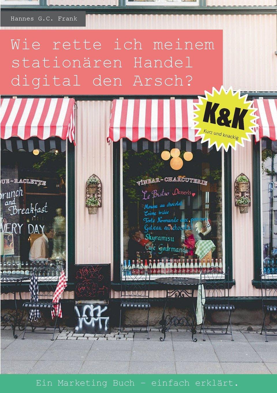 Wie rette ich meinem stationären Handel digital den Arsch?: Ein Marketing Buch - einfach erklärt. Taschenbuch – 18. Juli 2016 Hannes G.C. Frank Books on Demand 3741239496 Wirtschaft