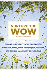 Nurture the Wow: Finding Spirituality in the Frustration, Boredom, Tears, Poop, Desperation, Wonder, and Radical Amazement of Parenting Kindle Edition
