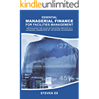 Essential Managerial Finance for Facilities Management . . . articulating the value of facilities services in a language understood by the senior management and stakeholders (English Edition)