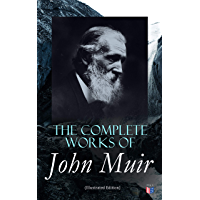 The Complete Works of John Muir (Illustrated Edition): Travel Memoirs, Wilderness Essays, Environmental Studies…
