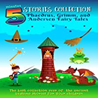5 Minutes Stories Collection: Phaedrus, Grimm, and Andersen Fairy Tales: The Best Collection Ever of the Ancient Bedtime Stories for Your Children