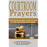 Courtroom Prayers: Prayers And Declarations in the Courts of Heaven For Victory, Breakthrough, and Deliverance