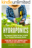 Hydroponics: The Beginner's Guide On How To Build Your Personal Hydroponic Garden. Learn How to Start Growing Fruits…