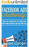 FACEBOOK ADS Authority (Updated for 2017): How to use Facebook Ads to get more leads, build brand awareness & make more sales (Internet Marketing Series) (English Edition)