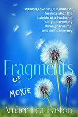 Fragments of Moxie: essays covering a decade of healing after the suicide of a husband, single parenting through trauma, and self discovery Kindle Edition