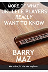 More Of What Ukulele Players Really Want To Know : More Tips For Ukulele Beginners! Kindle Edition