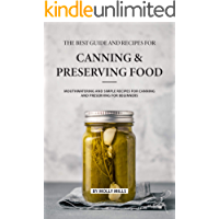 The Best Guide and Recipes for Canning and Preserving Food: Mouthwatering and Simple Recipes for Canning and Preserving for Beginners