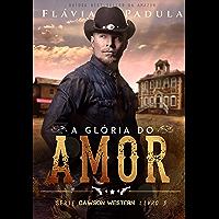 A GLÓRIA DO AMOR (DAWSON WESTERN Livro 3)