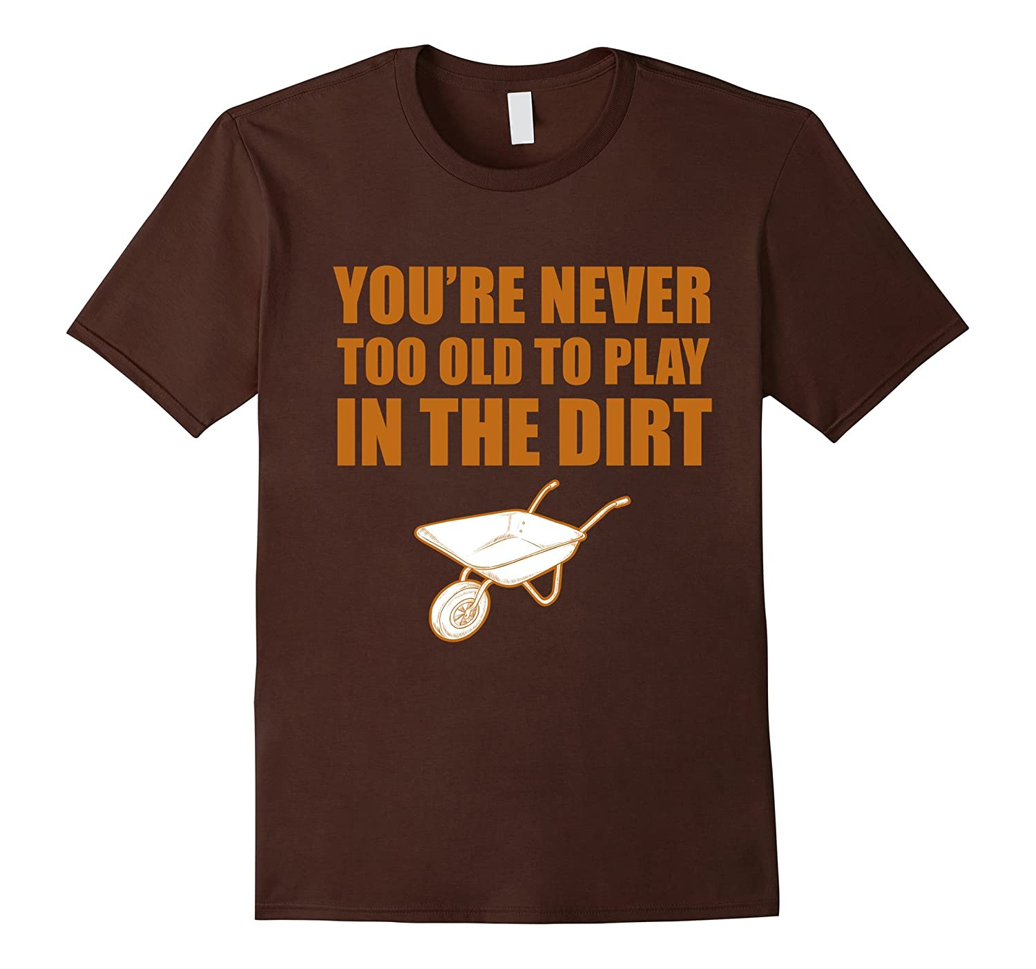 You're Never Too Old To Play In The Dirt Gardeners Gift T-Shirt-TH