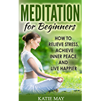 Meditation for Beginners: How to Relieve Stress, Achieve Inner Peace, and Live Happier (English Edition)
