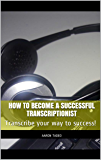 How To Become a Successful Transcriptionist: Transcribe your way to success!