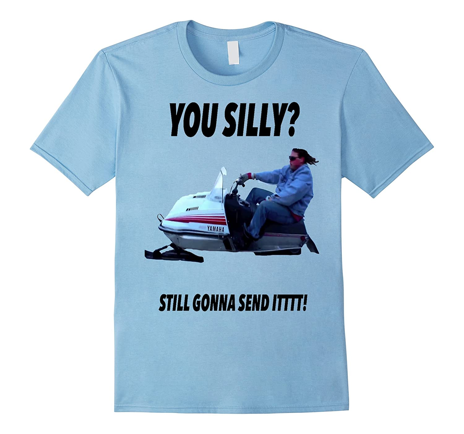 You Silly Still Gonna Send It Funny Meme T-Shirt-TH