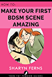 FEMDOM: How To Make Your First BDSM Scene Amazing: For Dominant Women ('How To' Femdom Guides Book 3) (English Edition)