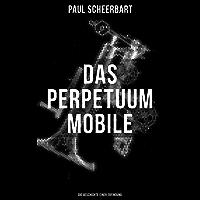Das Perpetuum Mobile: Die Geschichte einer Erfindung: Was man heute nicht gefunden, kann man doch wohl morgen noch finden