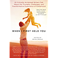 When I First Held You: 22 Critically Acclaimed Writers Talk About the Triumphs, Challenges, and Transfo rmative Experience of Fatherhood (English Edition)