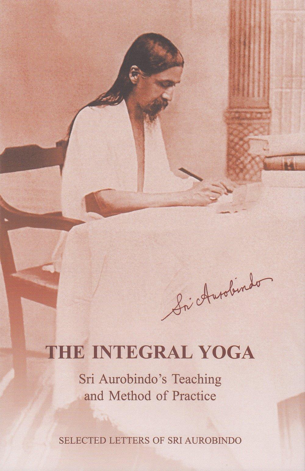 Integral Yoga: Sri Aurobindos Teaching and Method of ...