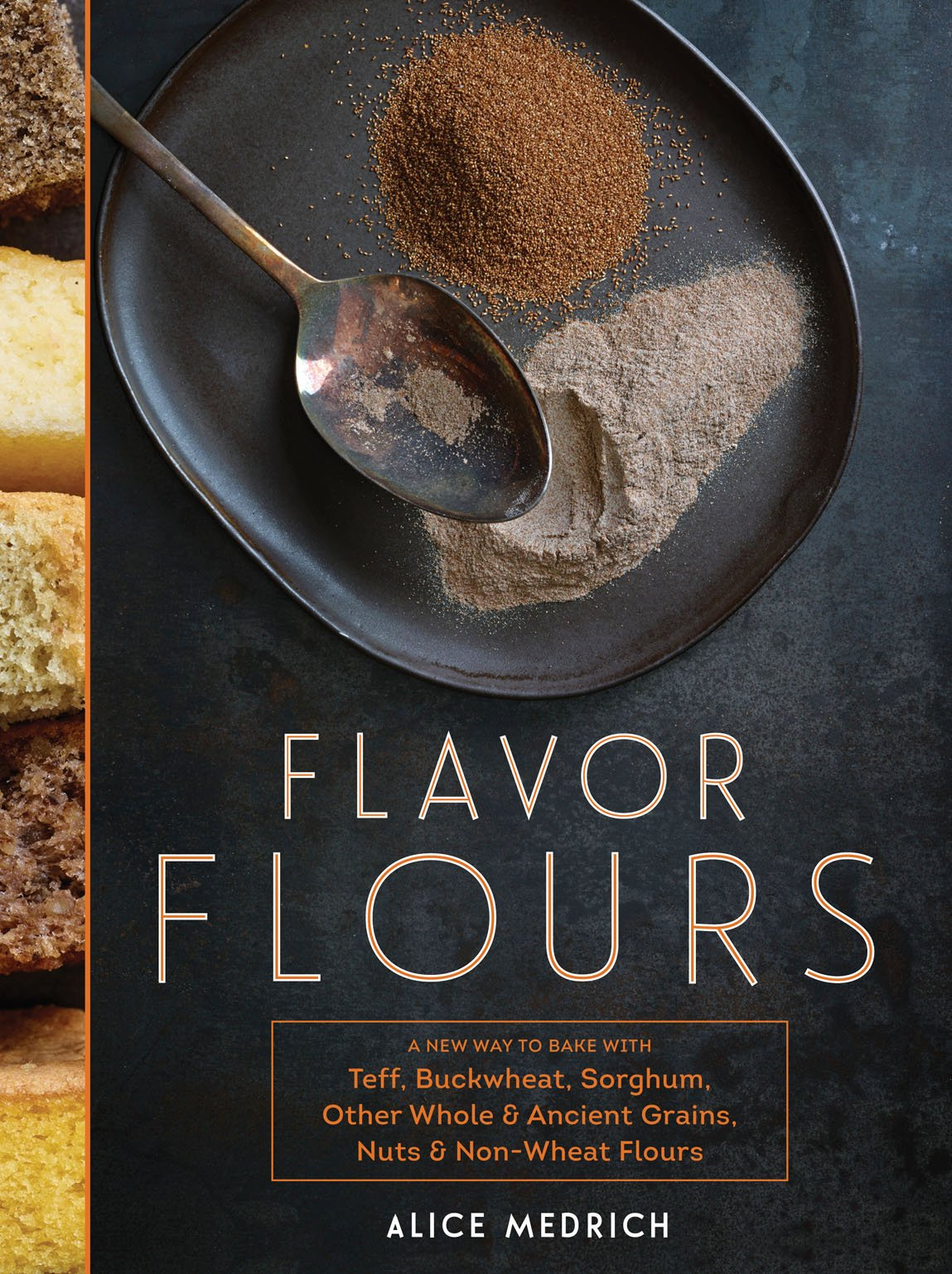 Flavor Flours: A New Way to Bake with Teff, Buckwheat, Sorghum, Other Whole & Ancient Grains, Nuts & Non-Wheat Flours by Artisan