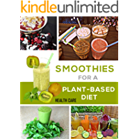 Smoothies For a Plant Based Diet: Plant Based Smoothies (English Edition)