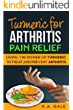 Turmeric For Arthritis Pain Relief: Use the Power of Turmeric to Treat and Prevent Arthritis
