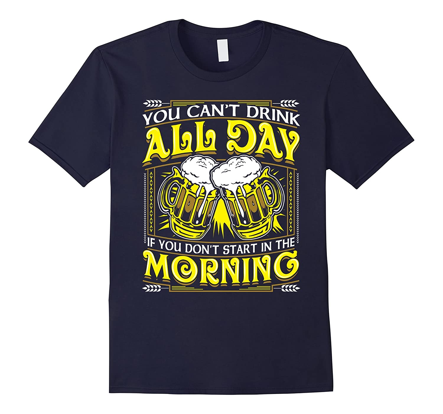 You Can't Drink All Day If You Don't - Funny Beer Shirt-TH