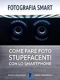 Fotografia smart: Come fare foto stupefacenti con lo smartphone