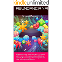 ABUNDANCIA YA!: Re-Programmed your subconscious mind with 7 tools, Affirmations, Sacred Codes, Crystals, Numerology, Ho'oponopono and Feng Shui (Spanish Version)