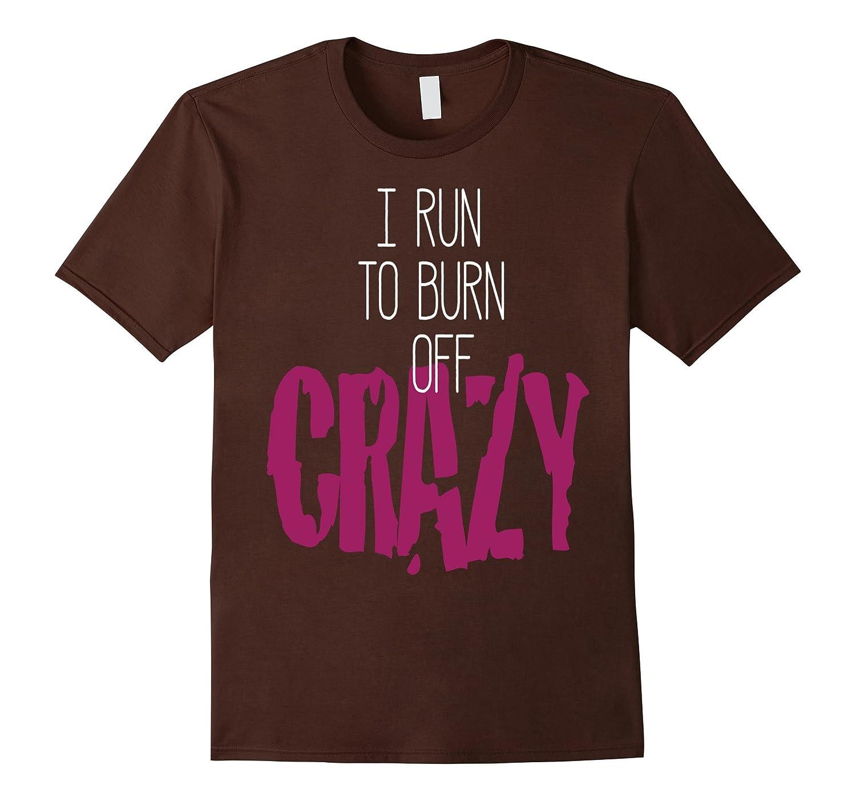 I Run to Burn Off The Crazy T-Shirt Funny Running T-shirt