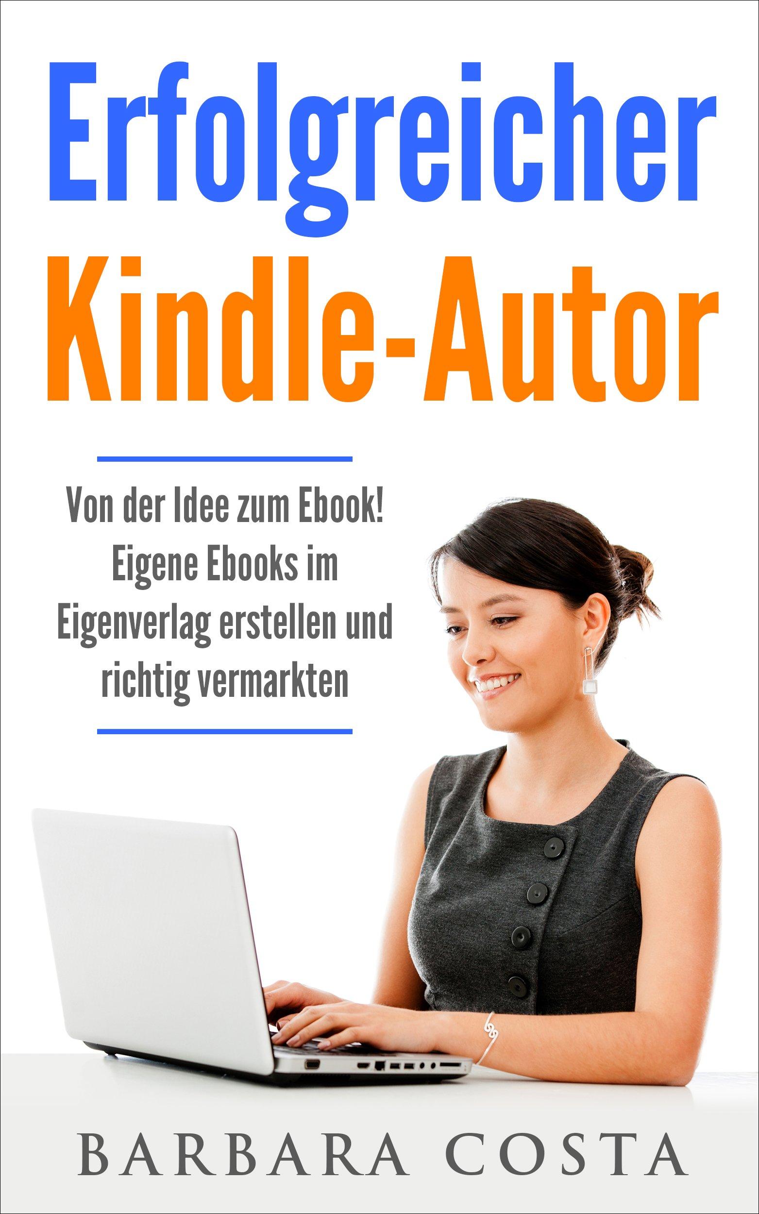 Erfolgreicher Kindle Autor  Von Der Idee Zum Ebook. Eigene Ebooks Im Eigenverlag Erstellen Und Richtig Vermarkten. Geld Verdienen Im Internet Mit Eigenen Ebooks.