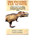 IRS Income Tax Audits: A Mini-Course in Avoiding, Preparing For, and Getting Through an IRS Income Tax Audit (T. Rex Tax Series, A TforTaxes.com Publication Book 1)
