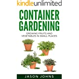 Container Gardening - Growing Fruits & Vegetables in Small Spaces: How to Grow Vegetables, Herbs and Flowers Successfully in