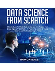 Data Science from Scratch: Ultimate Guide to Master Data Mining and Data-Analytic from Linear Algebra and Statistics to Practical Examples of Neural Netwrk ad Machine Learning in Python