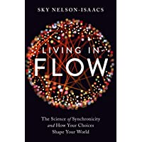 Living In Flow: The Science of Synchronicity and How Your Choices ShapeYour World