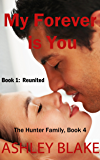 My Forever is You Book 1:  Reunited (The Hunter Family 4)