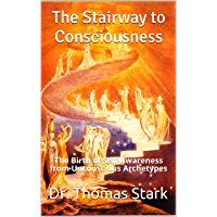 The Stairway to Consciousness: The Birth of Self-Awareness from Unconscious Archetypes (The Truth Series Book 12) (English Edition)