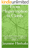 From Misperception to Clarity: Clarity of Perception is the key to the better you, and to the better us