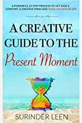 A Creative Guide to the Present Moment: A Powerful 25 Step Process to Get Ease & Comfort, A Creative Mind, and Huge Success in Life (The Journey Within Book 7) Kindle Edition