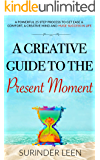 A Creative Guide to the Present Moment: A Powerful 25 Step Process to Get Ease & Comfort, A Creative Mind, and Huge Success in Life (The Journey Within Book 7)
