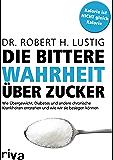 Die bittere Wahrheit über Zucker: Wie Übergewicht, Diabetes und andere chronische Krankheiten entstehen und wie wir sie besiegen können
