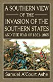 A Southern View of the Invasion of the Southern States and War of 1861-65