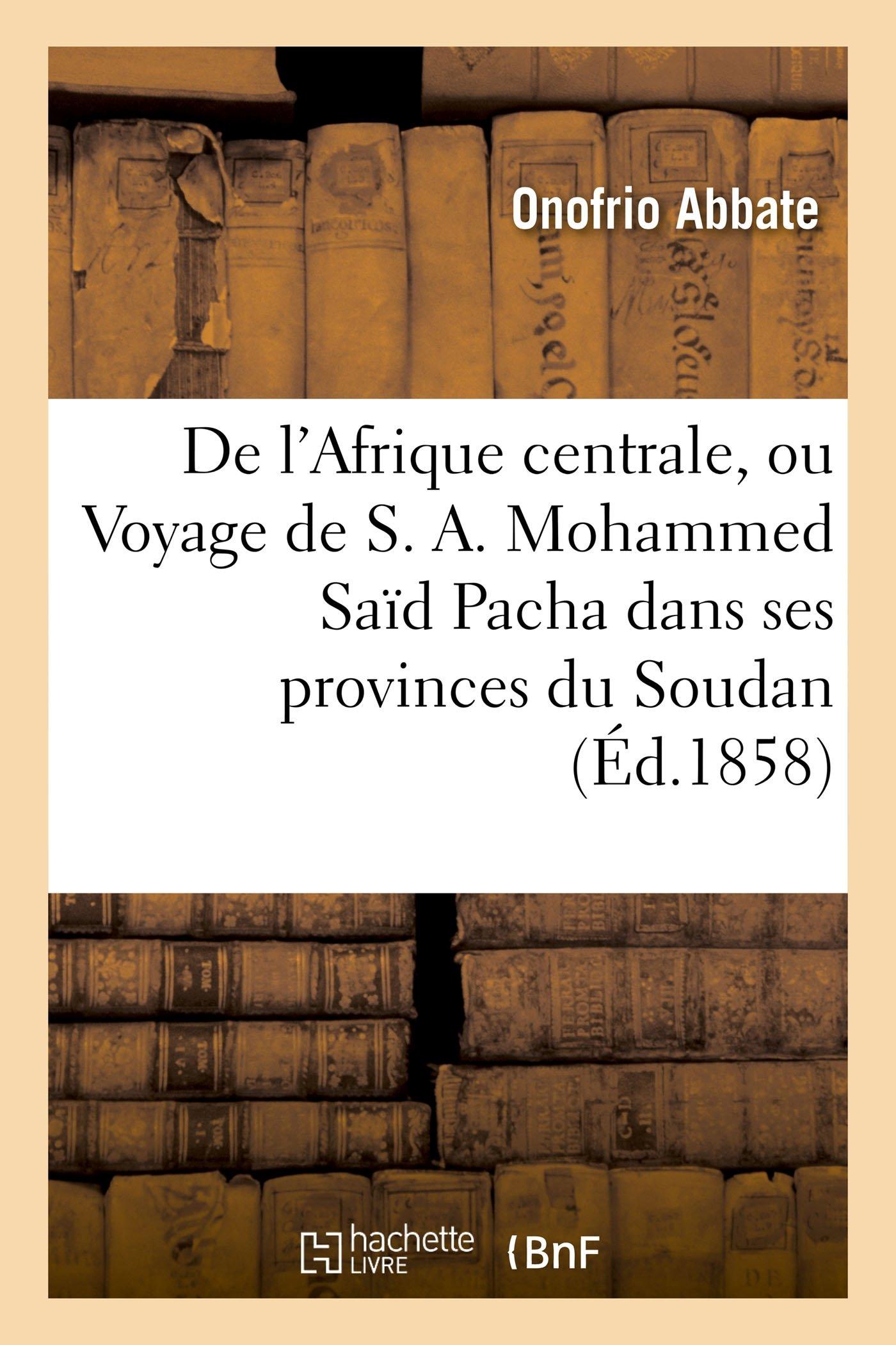 de l'Afrique Centrale, Ou Voyage de S. A. Mohammed Saïd Pacha Dans Ses Provinces Du Soudan (Histoire) (French Edition) pdf