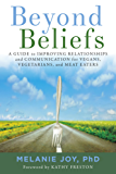 Beyond Beliefs: A Guide to Improving Relationships and Communication for Vegans, Vegetarians, and Meat Eaters